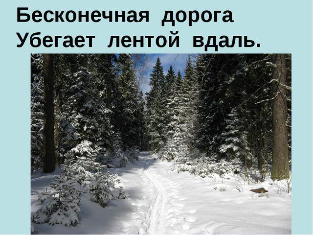 Бесконечная дорога Убегает лентой вдаль.