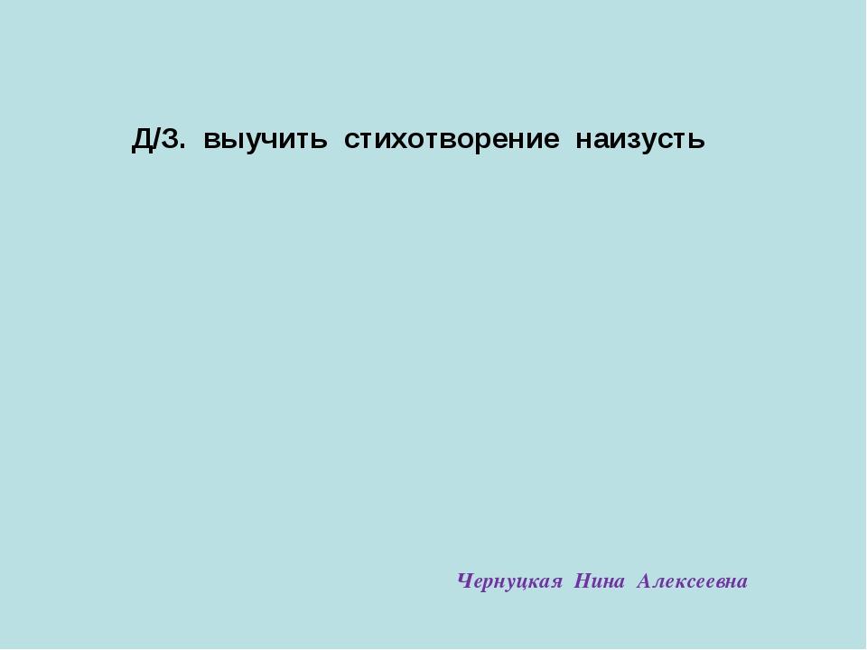 Д/З. выучить стихотворение наизусть Чернуцкая Нина Алексеевна