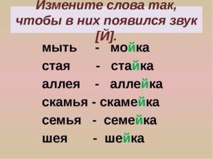 Измените слова так, чтобы в них появился звук [Й]. мыть - мойка стая - стайка
