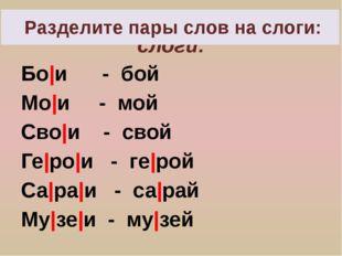 Разделите пары слов на слоги: Бо и - бой Мо и - мой Сво и - свой Ге ро и - ге