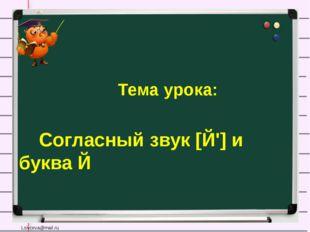 Тема урока: Согласный звук [Й'] и буква Й Lsivceva@mail.ru