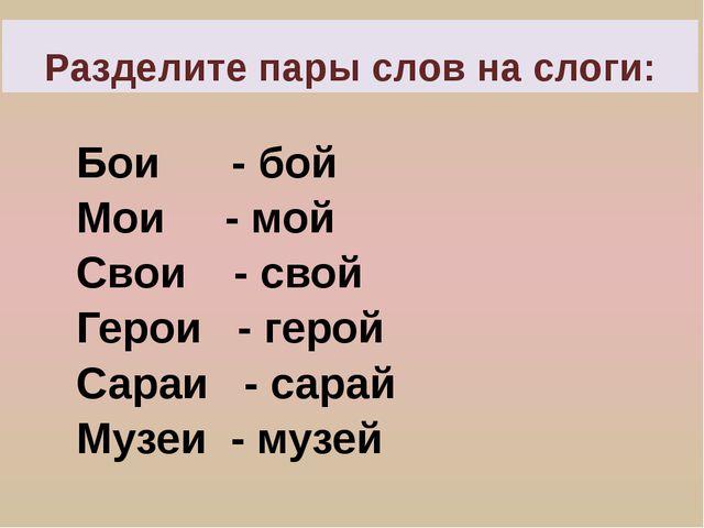 Разделите пары слов на слоги: Бои - бой Мои - мой Свои - свой Герои - герой С...