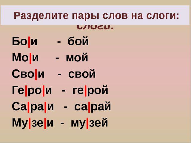 Разделите пары слов на слоги: Бо и - бой Мо и - мой Сво и - свой Ге ро и - ге...
