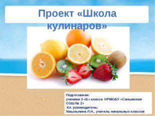 Проект «Школа кулинаров» Подготовили: ученики 3 «Б» класса НРМОБУ «Салымская