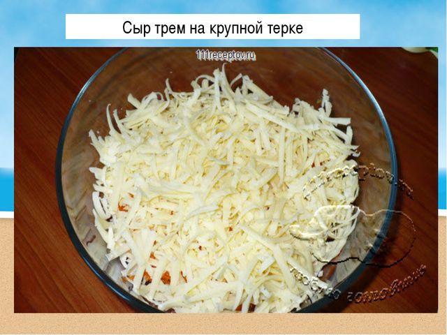 Сыр трем на крупной терке