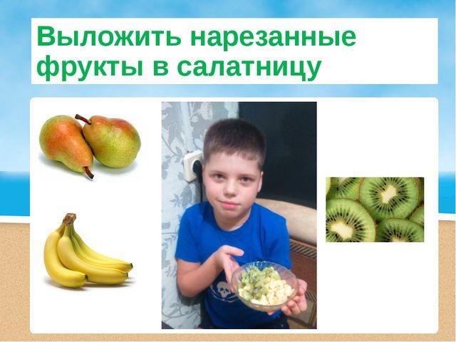 Выложить нарезанные фрукты в салатницу