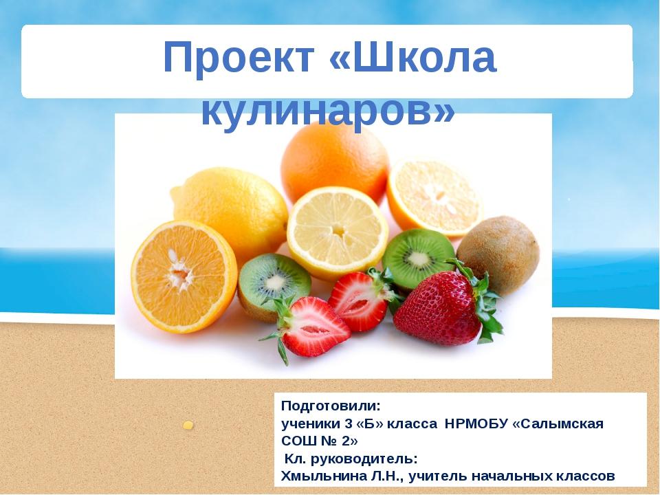 Проект «Школа кулинаров» Подготовили: ученики 3 «Б» класса НРМОБУ «Салымская...