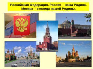 Российская Федерация. Россия – наша Родина. Москва – столица нашей Родины.