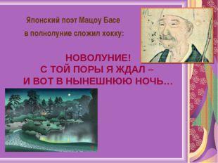 Японский поэт Мацоу Басе в полнолуние сложил хокку: НОВОЛУНИЕ! С ТОЙ ПОРЫ Я Ж