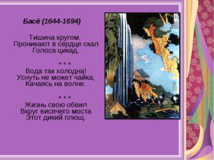 Басё (1644-1694) Тишина кругом. Проникают в сердце скал Голоса цикад. * * * В