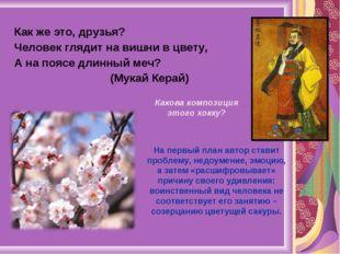 Как же это, друзья? Человек глядит на вишни в цвету, А на поясе длинный меч?