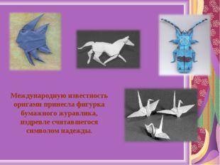 Международную известность оригами принесла фигурка бумажного журавлика, издре