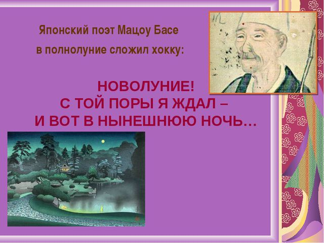 Японский поэт Мацоу Басе в полнолуние сложил хокку: НОВОЛУНИЕ! С ТОЙ ПОРЫ Я Ж...