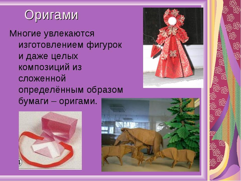 Оригами Многие увлекаются изготовлением фигурок и даже целых композиций из сл...