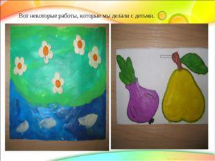 Вот некоторые работы, которые мы делали с детьми.