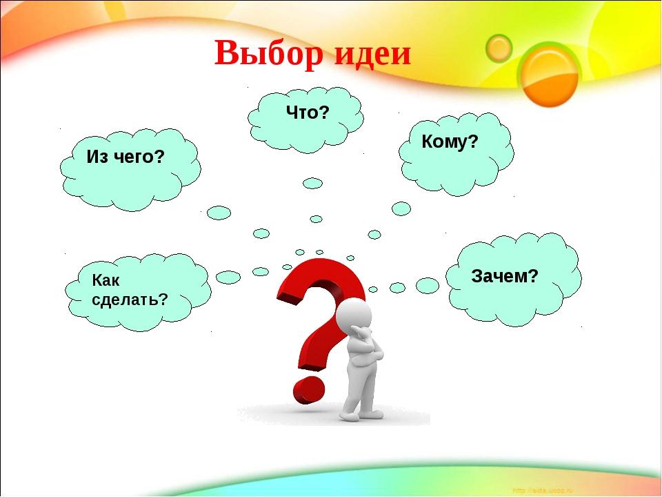 Выбор идеи Из чего? Что? Кому? Зачем? Как сделать?