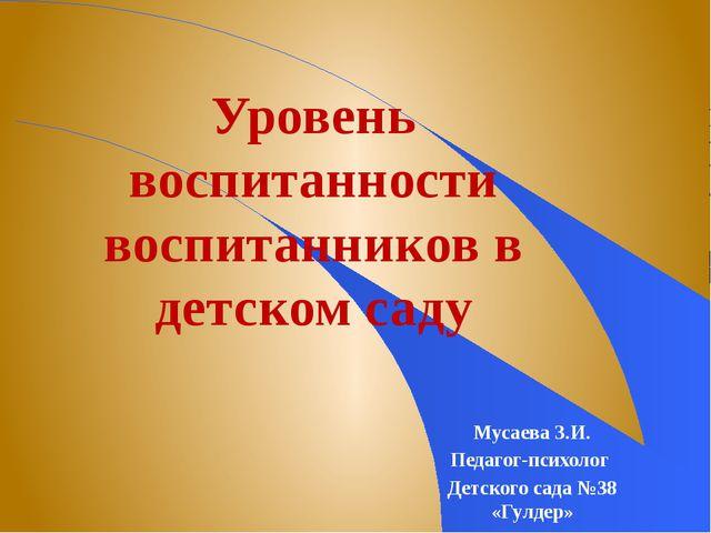Уровень воспитанности воспитанников в детском саду Мусаева З.И. Педагог-псих...