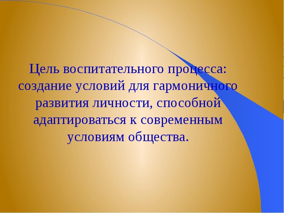 Цель воспитательного процесса: создание условий для гармоничного развития лич...