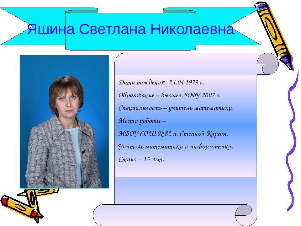 Яшина Светлана Николаевна Дата рождения -24.04.1979 г. Образование – высшее....