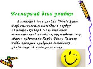 Всемирный день улыбки Всемирный день улыбки (World Smile Day) отмечается еж