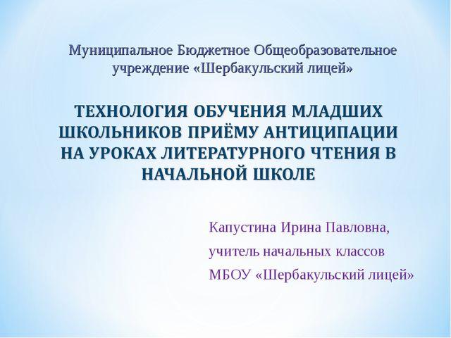 Капустина Ирина Павловна, учитель начальных классов МБОУ «Шербакульский лицей...