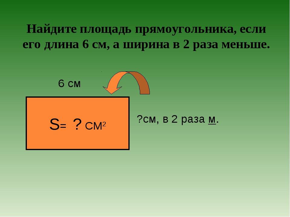 Найдите площадь прямоугольника, если его длина 6 см, а ширина в 2 раза меньше...