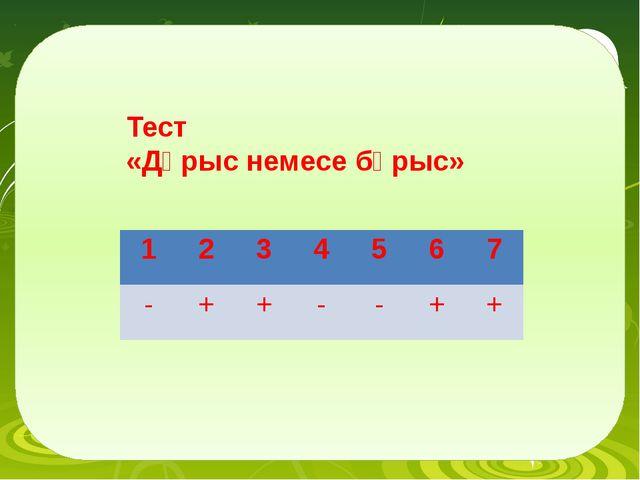 Тест «Дұрыс немесе бұрыс» 1 2 3 4 5 6 7 - + + - - + +