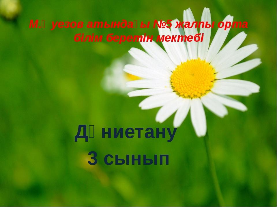 М.Әуезов атындағы №5 жалпы орта білім беретін мектебі Дүниетану 3 сынып