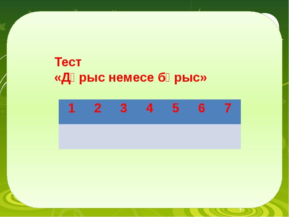 Тест «Дұрыс немесе бұрыс» 1 2 3 4 5 6 7