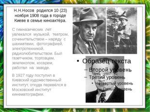 Н.Н.Носов родился 10 (23) ноября 1908 года в городе Киеве в семье киноактёра.
