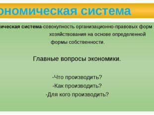 Экономическая система Экономическая система-совокупность организационно-право