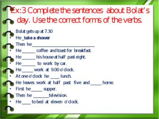 Ex:3 Complete the sentences about Bolat's day. Use the correct forms of the