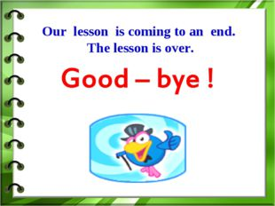 Our lesson is coming to an end. The lesson is over.