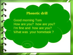 Phonetic drill Good morning Tom How are you? how are you? I'm fine and how a