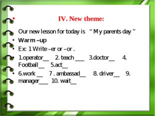 "IV. New theme: Our new lesson for today is "" My parents day "" Warm –up Ex: 1"