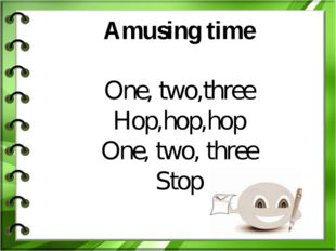 Amusing time One, two,three Hop,hop,hop One, two, three Stop