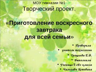 МОУ гимназии №1 Творческий проект. «Приготовление воскресного завтрака для в