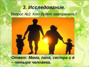 3. Исследование. Вопрос №2. Кто будет завтракать? Ответ: Мама, папа, сестра и
