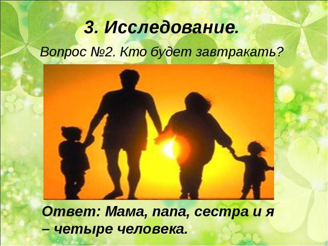 3. Исследование. Вопрос №2. Кто будет завтракать? Ответ: Мама, папа, сестра и...