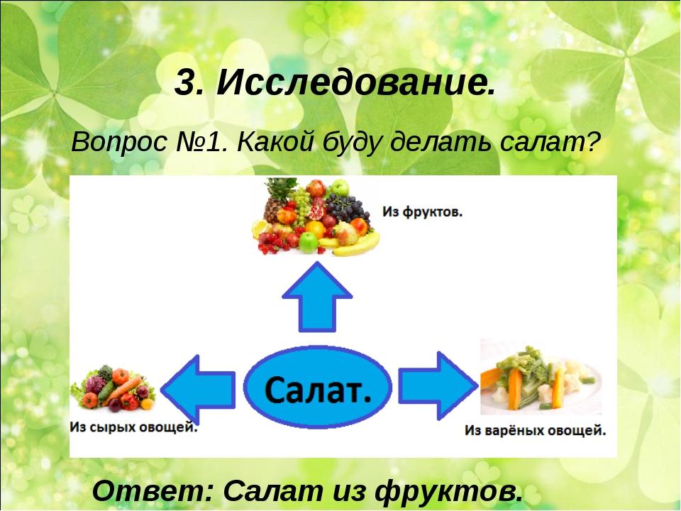 3. Исследование. Вопрос №1. Какой буду делать салат? Ответ: Салат из фруктов.