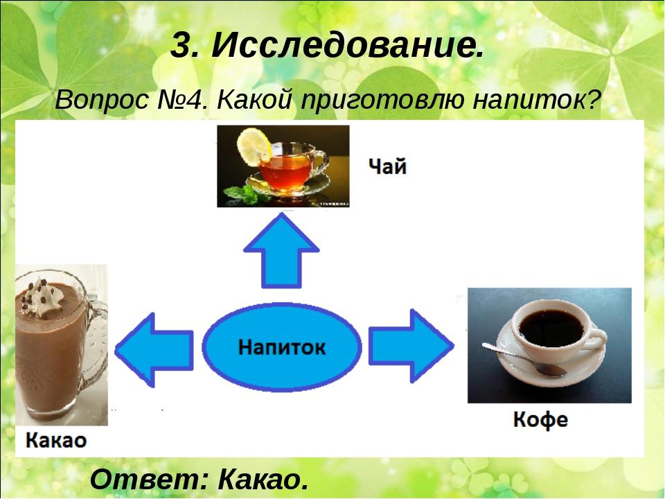 3. Исследование. Вопрос №4. Какой приготовлю напиток? Ответ: Какао.