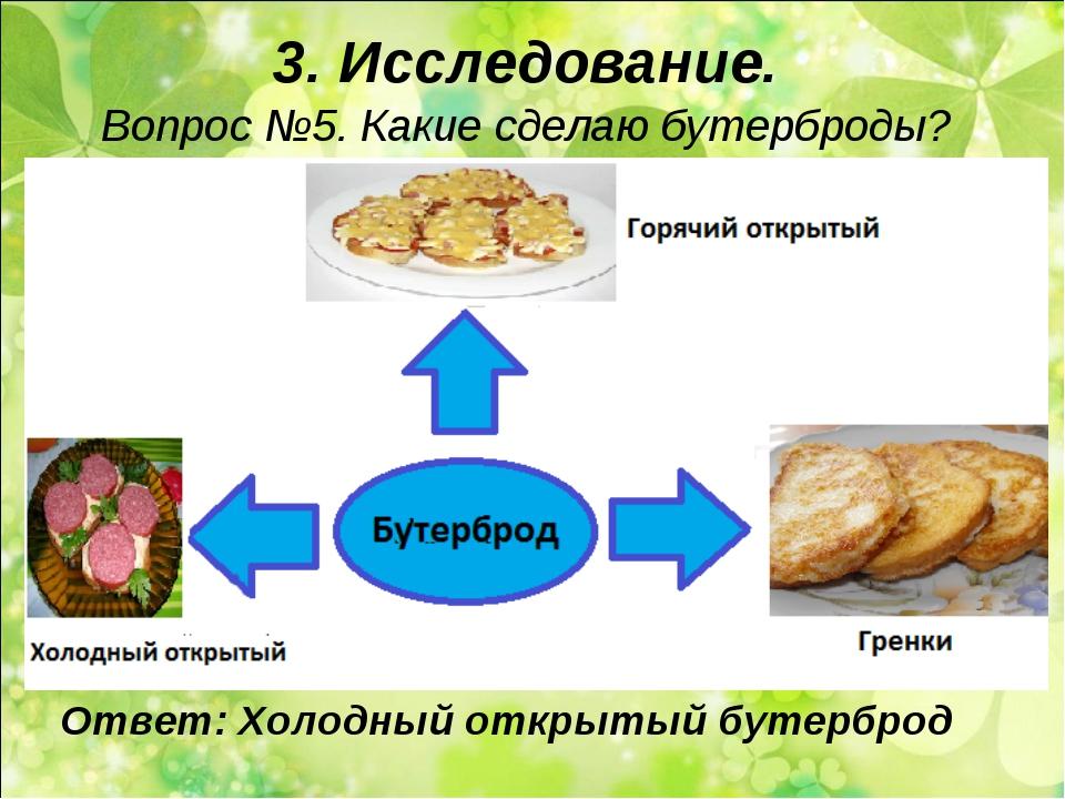 3. Исследование. Вопрос №5. Какие сделаю бутерброды? Ответ: Холодный открытый...