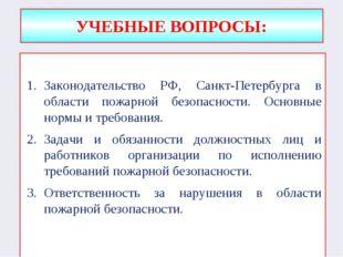 УЧЕБНЫЕ ВОПРОСЫ: Законодательство РФ, Санкт-Петербурга в области пожарной без