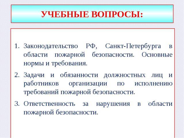 УЧЕБНЫЕ ВОПРОСЫ: Законодательство РФ, Санкт-Петербурга в области пожарной без...