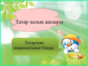 Татар халык ашлары Татарские национальные блюда.