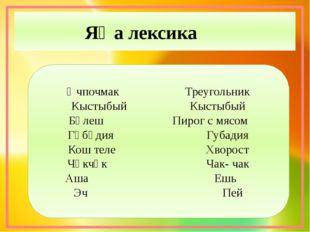 Яңа лексика Өчпочмак Треугольник Кыстыбый Кыстыбый Бәлеш Пирог с мясом Гөбәди