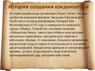 История создания конденсатора История конденсатора насчитывает более 250лет.