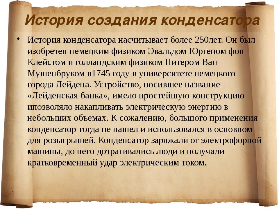 История создания конденсатора История конденсатора насчитывает более 250лет....