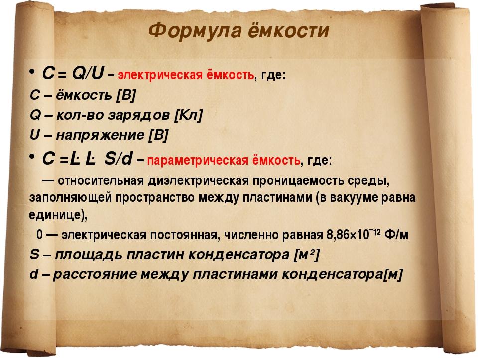 Формула ёмкости C=Q/U – электрическая ёмкость, где: C – ёмкость [В] Q – кол...