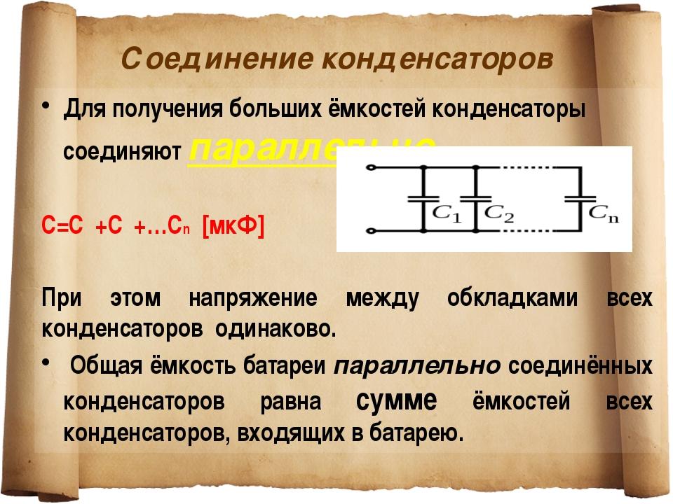 Соединение конденсаторов Для получения больших ёмкостей конденсаторы соединяю...